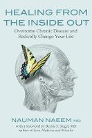 Healing from the Inside Out Overcome Chronic Disease and Radically Change Your Life by Dr. Nauman, MD Naeem, Bernie S., M.D. Siegel