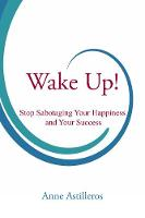 Wake Up! Stop Sabotaging your Happiness and your Success by Anne Astilleros