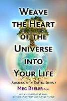 Weave the Heart of the Universe into Your Life Aligning with Cosmic Energy by Meg, MA Beeler, Carl Greer