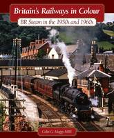Britain's Railways in Colour BR Steam in the 1950s by Colin G. Maggs