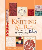 The Knitting Stitch Bible Over 250 Traditional and Contemporary Stitches with Easy-to-Follow Charts by Maria Parry-Jones