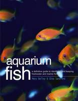 Aquarium Fish A Definitive Guide to Identifying and Keeping Freshwater and Marine Species by Mary Bailey, Gina Sandford