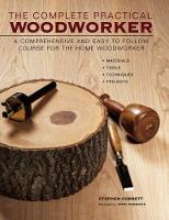 The Complete Practical Woodworker A Comprehensive and Easy to Follow Course for the Home Woodworker by Stephen Corbett