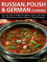 Russian, Polish & German Cooking The Very Best of Eastern European Cuisine, with More Than 185 Delicious Recipes Shown in 750 Photographs by Lesley Chamberlain