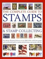 The Complete Guide to Stamps & Stamp Collecting The Ultimate Illustrated Reference to Over 3000 of the World's Best Stamps, and a Professional Guide to Starting and Perfecting a Spectacular Collection by James Mackay
