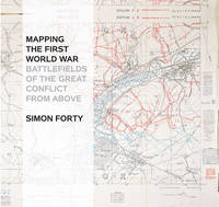 Mapping the First World War Battlefields of the Great Conflict from Above by Simon Forty