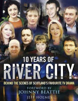 10 Years of River City Behind the Scenes of Scotland's Favourite TV Drama by Jeff Holmes