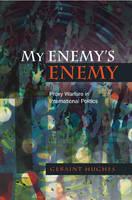 My Enemy's Enemy Proxy Warfare in International Politics by Geraint Hughes