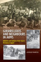 Guerrilleros & Neighbours in Arms Identities & Cultures of Anti-Fascist Resistance in Spain by Jorge Marco