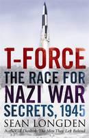 T-Force The Race for Nazi War Secrets, 1945 by Sean Longden