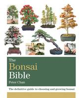 The Bonsai Bible The definitive guide to choosing and growing bonsai by Peter Chan