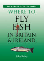 Where to Fly Fish in Britain and Ireland by John Bailey