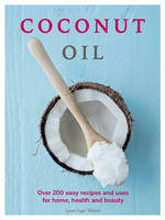 Coconut Oil Over 200 easy recipes and uses for home, health and beauty by Laura Agar Wilson