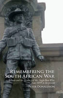 Remembering the South African War Britain and the Memory of the Anglo-Boer War, from 1899 to the Present by Peter Donaldson