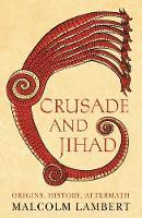 Crusade and Jihad Origins, History, Aftermath by Malcolm Lambert