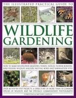 The Illustrated Practical Guide to Wildlife Gardening How to Make Wildflower Meadows, Ponds, Hedges, Flower Borders, Bird Feeders, Wildlife Shelters, Nesting Boxes and Hibernation Sites by