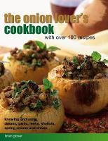 The Onion Lover's Cookbook with Over 100 Recipes Knowing and Using Onions, Garlic, Leeks, Shallots, Spring Onions and Chives by Brian Glover