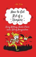 How to Get Rid of a Vampire Using Ketchup, Garlic Cloves and a Bit of Imagination by J M Erre