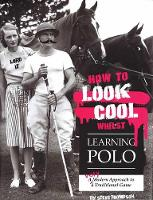 How to Look Cool Whilst Learning Polo: A Very Modern Approach to a Traditional Game by Steve Thompson