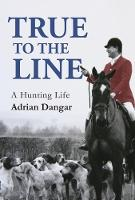 True to the Line A Hunting Life by Adrian Dangar