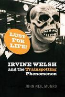Cover for Lust for Life Irvine Welsh and the Trainspotting Phenomenon by John Neil Munro