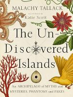 The Un-Discovered Islands An Archipelago of Myths and Mysteries, Phantoms and Fakes by Malachy Tallack