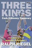 Three Kings Cork, Kilkenny, Tipperary - The Battle for Hurling Supremacy by Ralph Riegel