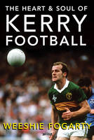 The Heart and Soul of Kerry Football by Weeshie Fogarty