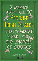 A Massive Book Full of FECKIN' IRISH SLANG that's Great Craic for Any Shower of Savages by Colin Murphy, Donal O'Dea