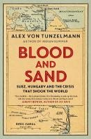 Blood and Sand Suez, Hungary and the Crisis That Shook the World by Alex Von Tunzelmann