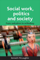 Social work, politics and society From radicalism to orthodoxy by Kenneth McLaughlin