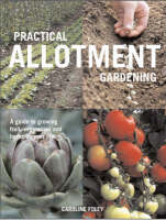 Practical Allotment Gardening A Guide to Growing Fruit, Vegetables and Herbs on Your Plot by Caroline Foley, Clive Nichols
