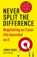 Never Split the Difference Negotiating as if Your Life Depended on It by Chris Voss, Tahl Raz