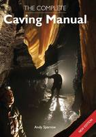 The Complete Caving Manual by Andy Sparrow