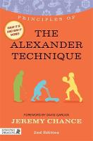 Principles of the Alexander Technique What it is, How it Works, and What it Can Do for You by Jeremy Chance
