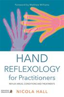 Hand Reflexology for Practitioners Reflex Areas, Conditions and Treatments by Nicola Hall, Matthew Williams