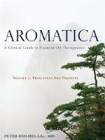 Aromatica Principles and Profiles A Clinical Guide to Essential Oil Therapeutics by Peter Holmes, Gabriel Mojay, Tiffany Pollard, Charles Lev