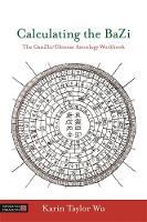 Calculating the BaZi The GanZhi/Chinese Astrology Workbook by Karin Taylor Wu, Zhongxian Wu