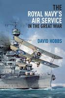 The Royal Navy's Air Service in the Great War by David Hobbs