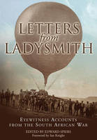 Letters from Ladysmith Eyewitness Accounts from the South African War by Edward M. Spiers