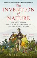 Invention of Nature The Adventures of Alexander Von Humboldt, the Lost Hero of Science by Andrea Wulf