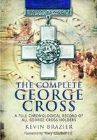 The Complete George Cross A Full Chronological Record of All George Cross Holders by Kevin Brazier
