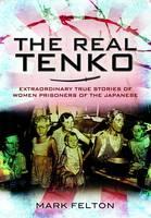 The Real Tenko Extraordinary True Stories of Women Prisoners of the Japanese by Mark Felton