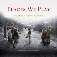 Places We Play Ireland's Sporting Heritage by Mike Cronin, Roisin Higgins