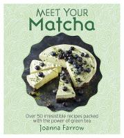 Meet Your Matcha Over 50 Irresistible Recipes Packed with the Power of Green Tea by Joanna Farrow