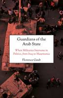 Guardians of the Arab State When Militaries Intervene in Politics, from Iraq to Mauritania by Florence Gaub