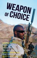 Weapon of Choice Small Arms and the Culture of Military Innovation by Matthew Ford