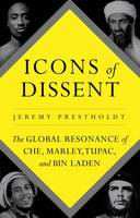 Icons of Dissent The Global Resonance of Che, Marley, Tupac and Bin Laden by Jeremy Prestholdt