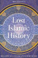 Lost Islamic History Reclaiming Muslim Civilisation from the Past by Firas Alkhateeb