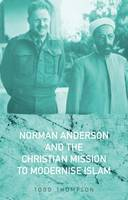 Norman Anderson and the Christian Mission to Modernise Islam by Todd Thompson